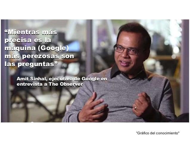 """""""Mientras más  precisa es la  máquina (Google)  más perezosas son  las preguntas""""  Amit Sinhal, ejecutivo de Google en  en..."""