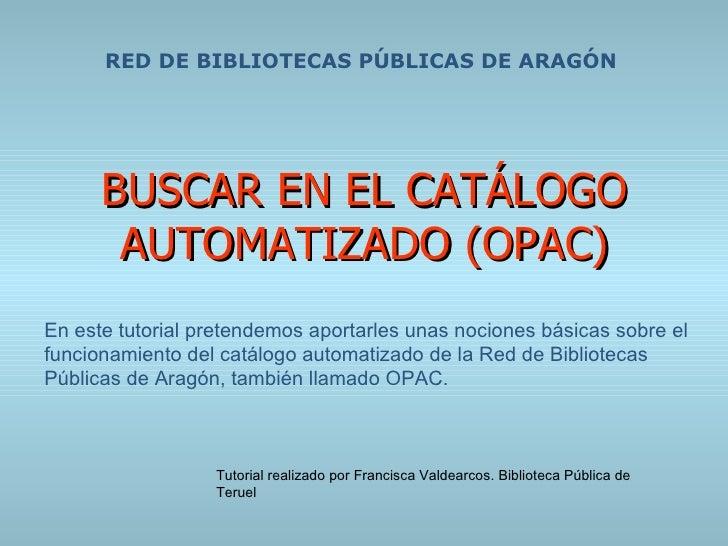 BUSCAR EN EL CATÁLOGO AUTOMATIZADO (OPAC) RED DE BIBLIOTECAS PÚBLICAS DE ARAGÓN En este tutorial pretendemos aportarles un...