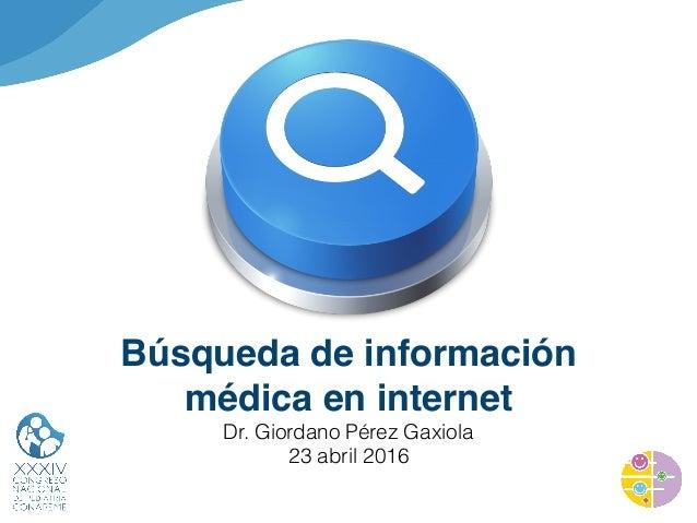 Búsqueda de información médica en internet Dr. Giordano Pérez Gaxiola 23 abril 2016