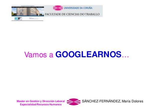 Vamos a GOOGLEARNOS…  Master en Gestión y Dirección Laboral Especialidad Recursos Humanos  SÁNCHEZ-FERNÁNDEZ, María Dolore...