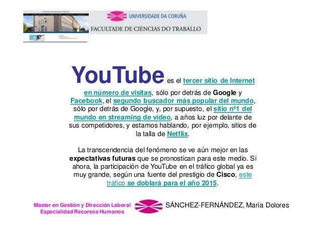 YouTube  es el tercer sitio de Internet  en número de visitas, sólo por detrás de Google y Facebook, el segundo buscador m...