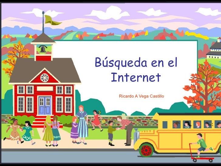 Búsqueda en el Internet Ricardo A Vega Castillo