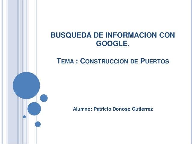 BUSQUEDA DE INFORMACION CON GOOGLE. TEMA : CONSTRUCCION DE PUERTOS Alumno: Patricio Donoso Gutierrez