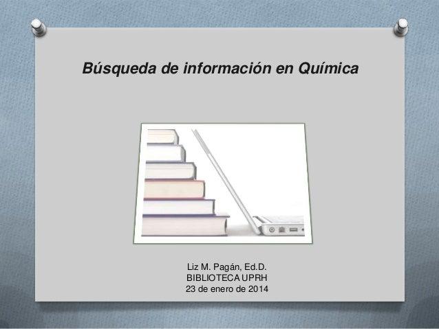Búsqueda de información en Química  Liz M. Pagán, Ed.D. BIBLIOTECA UPRH 23 de enero de 2014