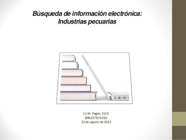 Búsqueda de información electrónica: Industrias pecuarias Liz M. Pagán, Ed.D. BIBLIOTECA EEA 22 de agosto de 2013