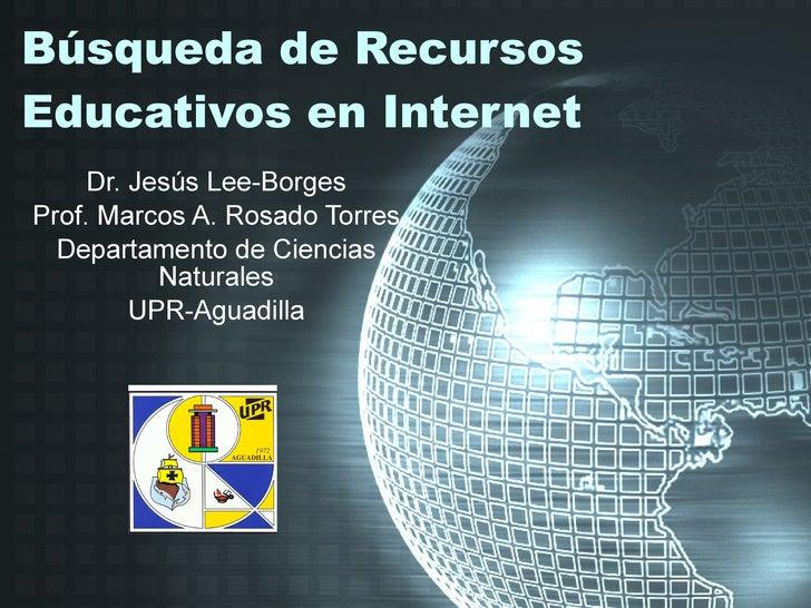 Búsqueda de Recursos Educativos en Internet Dr. Jesús Lee-Borges Prof. Marcos A. Rosado Torres Departamento de Ciencias Na...