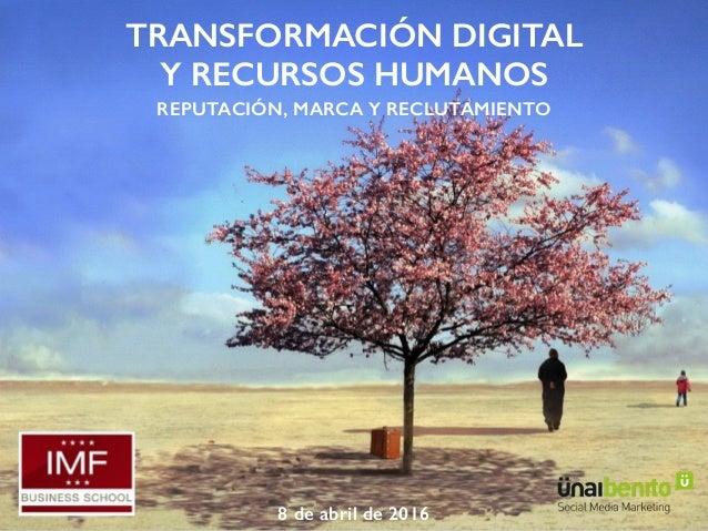 TRANSFORMACIÓN DIGITAL  Y RECURSOS HUMANOS REPUTACIÓN, MARCA Y RECLUTAMIENTO 8 de abril de 2016