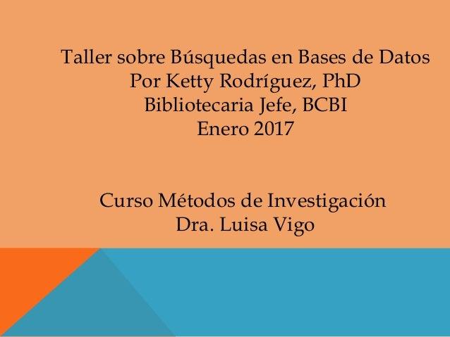 Taller sobre Búsquedas en Bases de Datos Por Ketty Rodríguez, PhD Bibliotecaria Jefe, BCBI Enero 2017 Curso Métodos de Inv...
