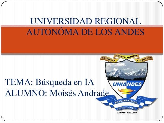 TEMA: Búsqueda en IA ALUMNO: Moisés Andrade UNIVERSIDAD REGIONAL AUTONÓMA DE LOS ANDES