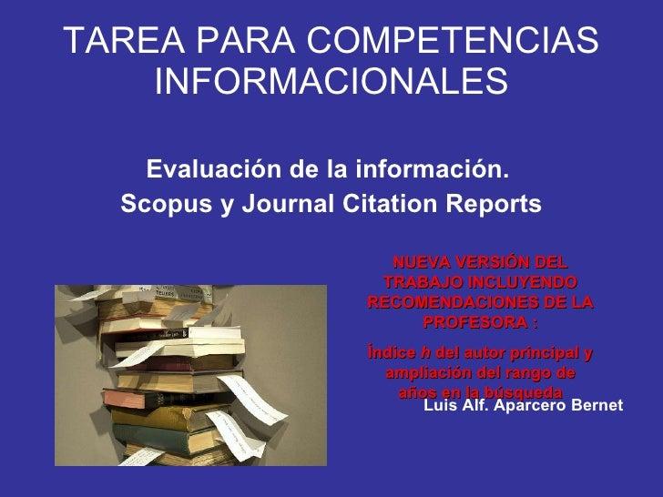 TAREA PARA COMPETENCIAS INFORMACIONALES <ul><li>Evaluación de la información.  </li></ul><ul><li>Scopus y Journal Citation...