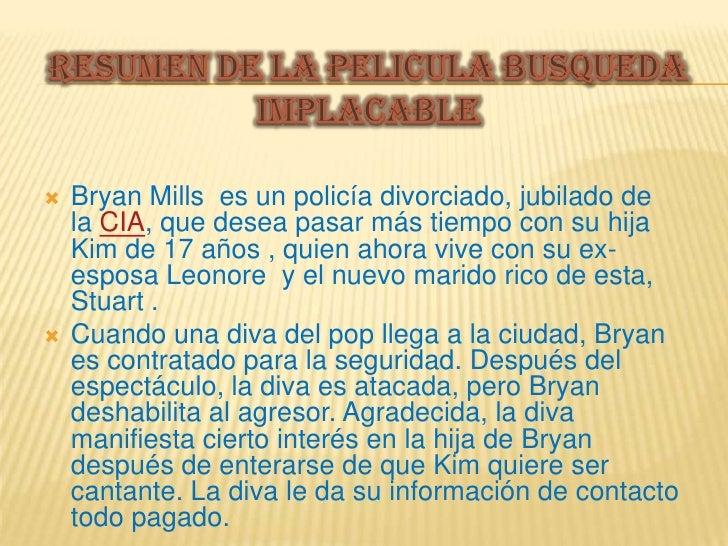    Bryan Mills es un policía divorciado, jubilado de    la CIA, que desea pasar más tiempo con su hija    Kim de 17 años ...
