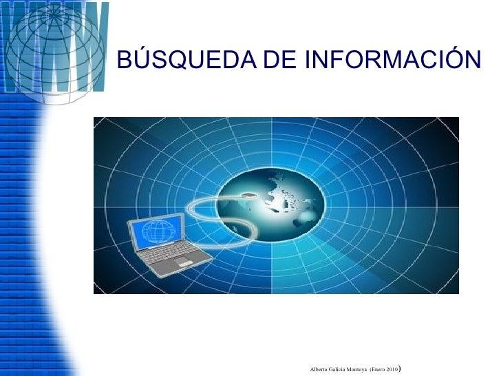 BÚSQUEDA DE INFORMACIÓN Alberto Galicia Montoya  (Enero 2010 )