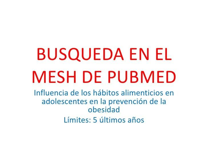 BUSQUEDA EN EL MESH DE PUBMED<br />Influencia de los hábitos alimenticios en adolescentes en la prevención de la obesidad<...