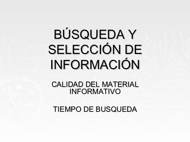 BÚSQUEDA YSELECCIÓN DEINFORMACIÓNCALIDAD DEL MATERIAL    INFORMATIVOTIEMPO DE BUSQUEDA