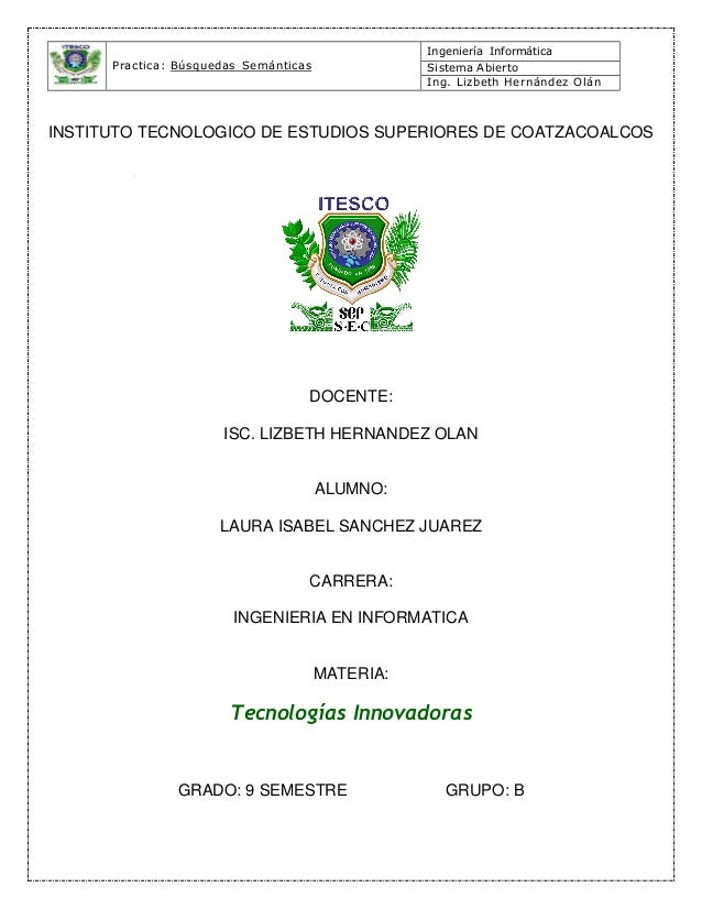 Practica: Búsquedas Semánticas Ingeniería Informática Sistema Abierto Ing. Lizbeth Hernández Olán INSTITUTO TECNOLOGICO DE...