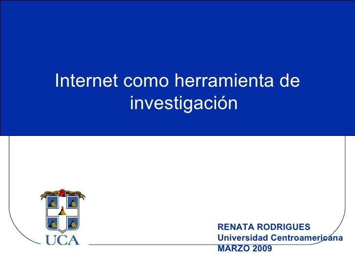Internet como herramienta de investigación RENATA RODRIGUES  Universidad Centroamericana MARZO 2009