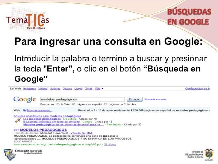 """Para ingresar una consulta en Google: Introducir la palabra o termino a buscar y presionar la tecla """" Enter"""",  o..."""