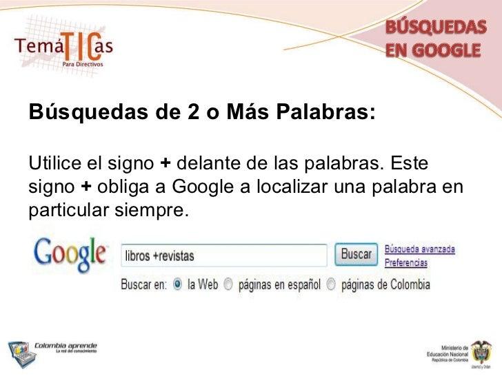 Búsquedas de 2 o Más Palabras: Utilice el signo  +  delante de las palabras. Este signo  +  obliga a Google a localizar un...