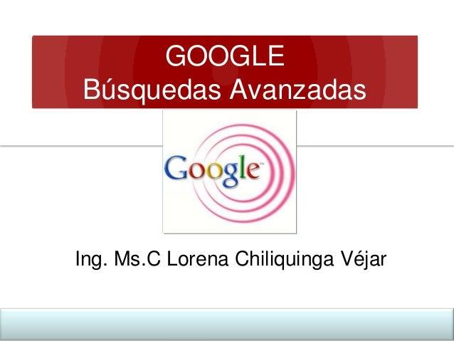 GOOGLE Búsquedas Avanzadas  Ing. Ms.C Lorena Chiliquinga Véjar