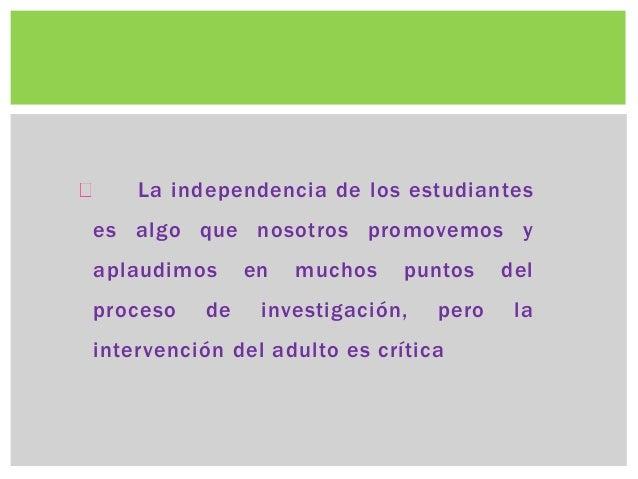 La independencia de los estudiantes  es algo que nosotros promovemos y  aplaudimos en muchos puntos del  proceso de invest...
