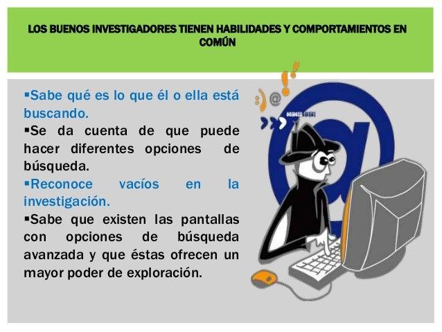 LOS BUENOS INVESTIGADORES TIENEN HABILIDADES Y COMPORTAMIENTOS EN  COMÚN  Sabe qué es lo que él o ella está  buscando.  ...