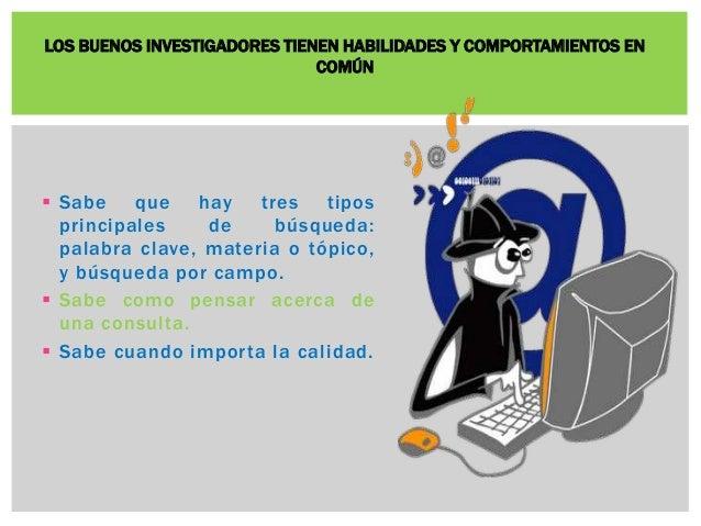 LOS BUENOS INVESTIGADORES TIENEN HABILIDADES Y COMPORTAMIENTOS EN  COMÚN   Sabe que hay tres tipos  principales de búsque...