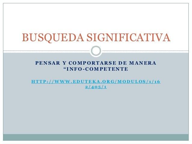 "BUSQUEDA SIGNIFICATIVA  PENSAR Y COMPORTARSE DE MANERA         ""INFO-COMPETENTE HTTP://WWW.EDUTEKA.ORG/MODULOS/1/16       ..."