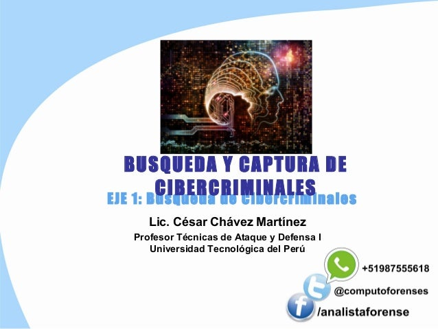 BUSQUEDA Y CAPTURA DE  CIBERCRIMINALES  EJE 1: Búsqueda de Cibercriminales  Lic. César Chávez Martínez  Profesor Técnicas ...