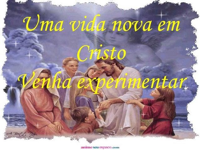 Uma vida nova em Cristo Venha experimentar