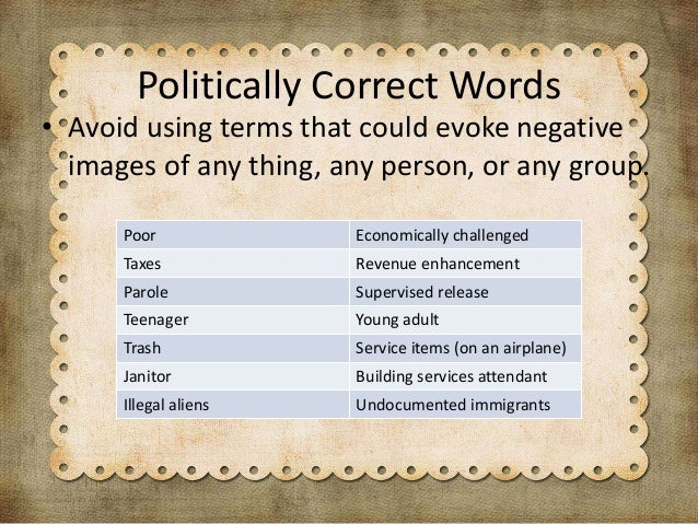 politically correct language and bias language The use of politically correct language is unanimously accepted in the discipline of communication as a positive thing because it removes bias from language and helps people communicate more clearly.