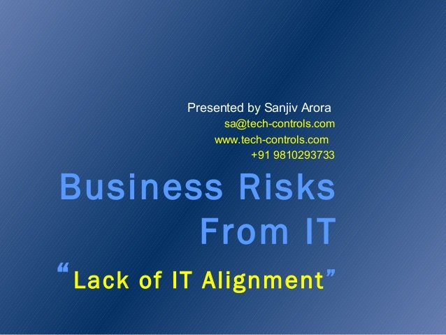 """Business Risks From IT """"Lack of IT Alignment"""" Presented by Sanjiv Arora sa@tech-controls.com www.tech-controls.com +91 981..."""