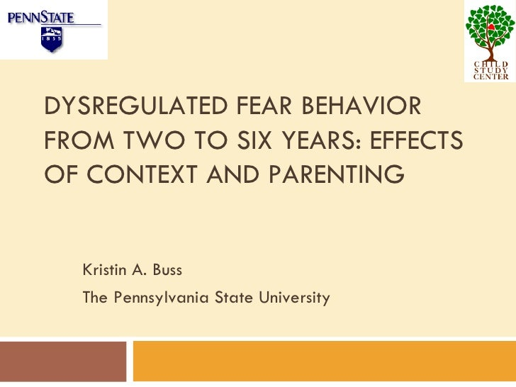 DYSREGULATED FEAR BEHAVIOR FROM TWO TO SIX YEARS: EFFECTS OF CONTEXT AND PARENTING Kristin A. Buss The Pennsylvania State ...