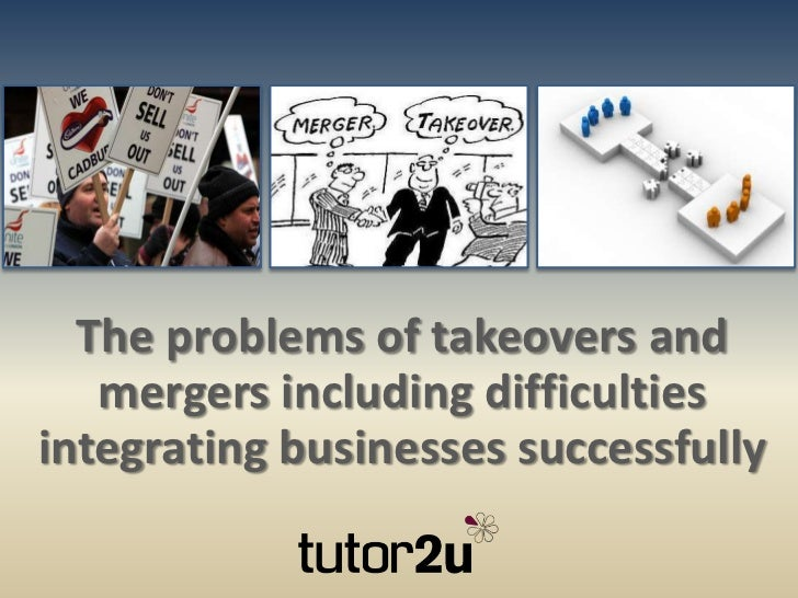 The problems of takeovers and   mergers including difficultiesintegrating businesses successfully