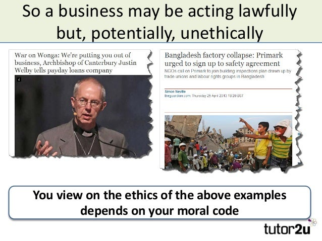 So a business may be acting lawfully but, potentially, unethically You view on the ethics of the above examples depends on...