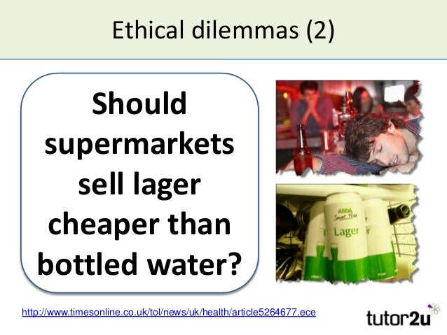 Ethical dilemmas (2) Should supermarkets sell lager cheaper than bottled water? Should supermarkets sell lager cheaper tha...