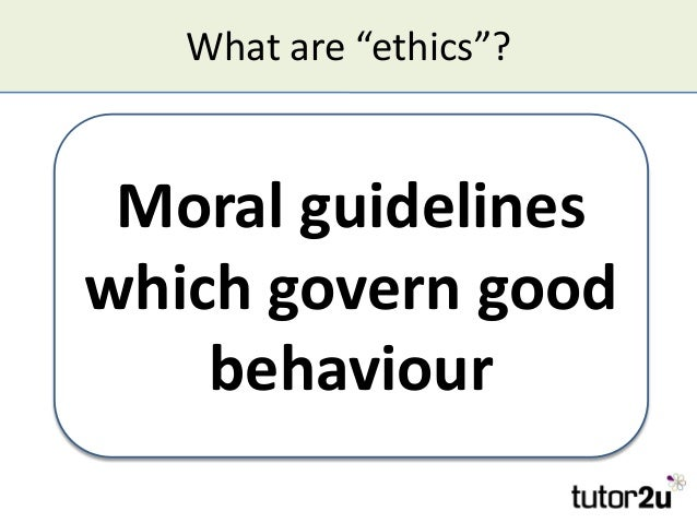 """What are """"ethics""""? Moral guidelines which govern good behaviour Moral guidelines which govern good behaviour"""