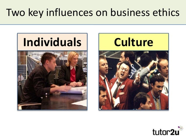 Two key influences on business ethics IndividualsIndividuals CultureCulture