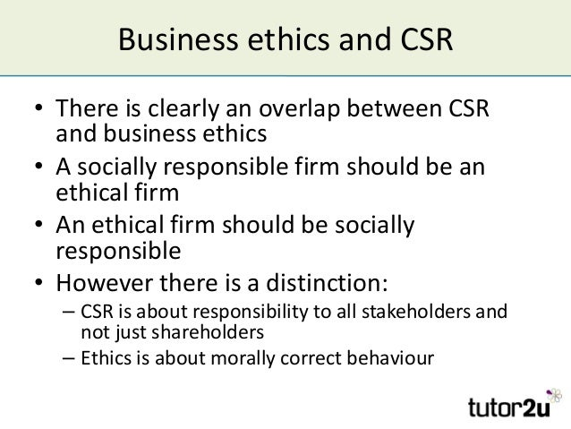 Business ethics and CSR • There is clearly an overlap between CSR and business ethics • A socially responsible firm should...