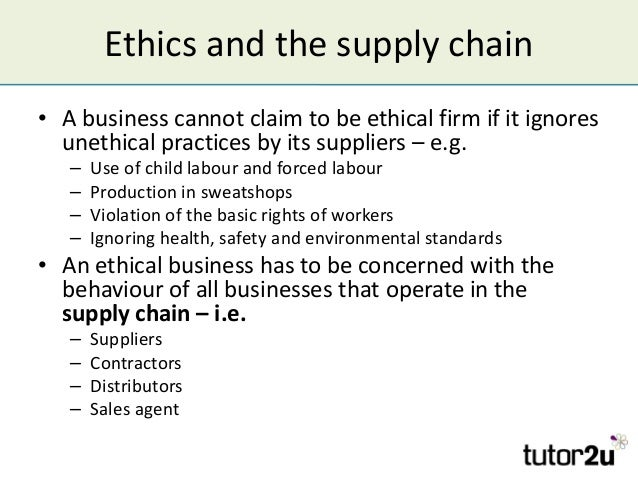 Ethics and the supply chain • A business cannot claim to be ethical firm if it ignores unethical practices by its supplier...