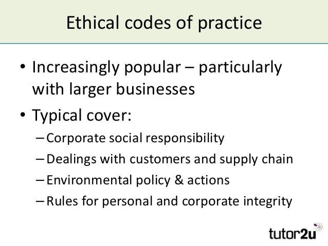 Ethical codes of practice • Increasingly popular – particularly with larger businesses • Typical cover: –Corporate social ...