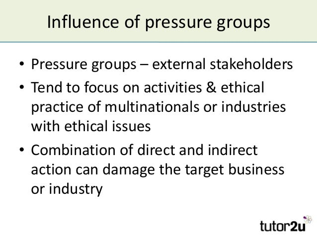 Influence of pressure groups • Pressure groups – external stakeholders • Tend to focus on activities & ethical practice of...