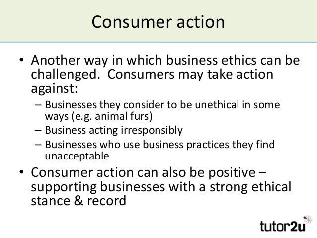 Consumer action • Another way in which business ethics can be challenged. Consumers may take action against: – Businesses ...