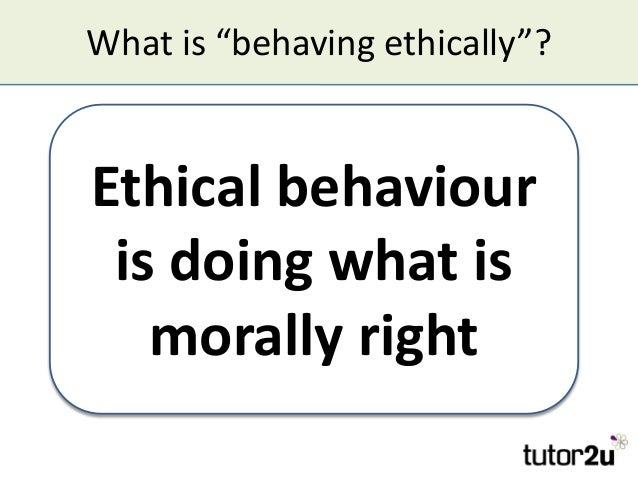 """What is """"behaving ethically""""? Ethical behaviour is doing what is morally right Ethical behaviour is doing what is morally ..."""
