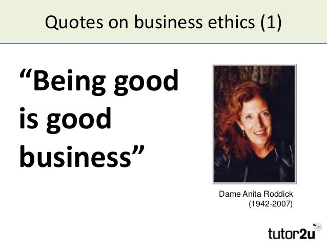 """Quotes on business ethics (1) """"Being good is good business"""" Dame Anita Roddick (1942-2007)"""