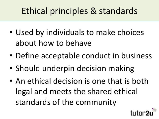 Ethical principles & standards • Used by individuals to make choices about how to behave • Define acceptable conduct in bu...