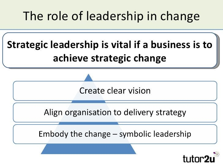 The role of leadership in changeStrategic leadership is vital if a business is to           achieve strategic change