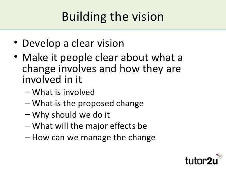 Building the vision• Develop a clear vision• Make it people clear about what a  change involves and how they are  involved...