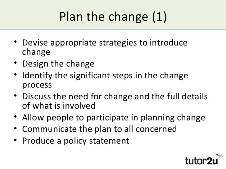 Plan the change (1)• Devise appropriate strategies to introduce  change• Design the change• Identify the significant steps...