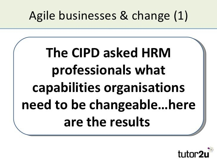 Agile businesses & change (1)   The CIPD asked HRM    professionals what capabilities organisationsneed to be changeable…h...