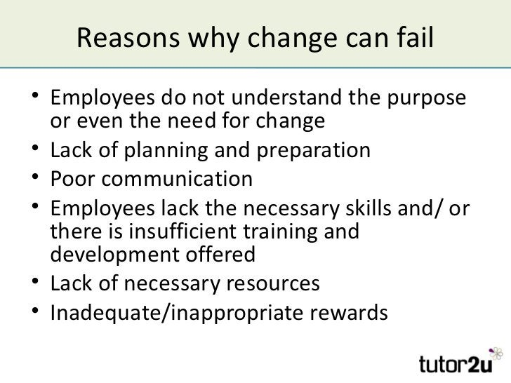 Reasons why change can fail• Employees do not understand the purpose  or even the need for change• Lack of planning and pr...